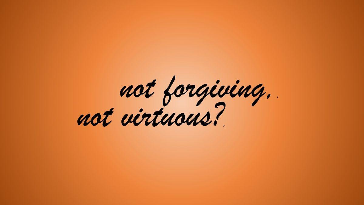If I Do Not Forgive, Do I Lack Moral Virtue?   Psychology Today