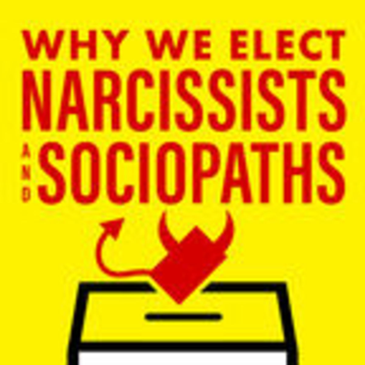 4 Reasons Why We Elect Narcissists and Sociopaths | Psychology Today