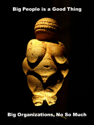 Venus of Willendorf: Big People is a Good Thing, Big Organizations, Not So Much