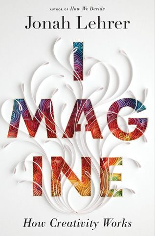 Jonah Lehrer Imagine How Creativity Works