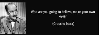IZquotes.  Amusingly, for an essay on doubt, it was actually Chico, not Groucho, who said this, in Duck Soup