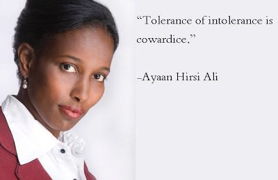 """Tolerance of intolerance is cowardice.""  Ayaan Hirsi Ali"