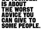 Be Yourself -- Sometimes it's the worst advice