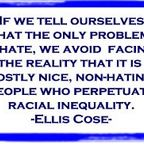 Ellis Cose quote If we tell ourselves that the only problem is hate, we avoid...