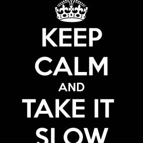 http://www.keepcalm-o-matic.co.uk/p/keep-calm-and-take-it-slow-2/