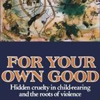 http://smile.amazon.com/Your-Own-Good-Child-Rearing-Violence/dp/0374522693/ref=sr_1_1?s=books&ie=UTF8&qid=1459696071&sr=1-1&keywords=For+your+own+good